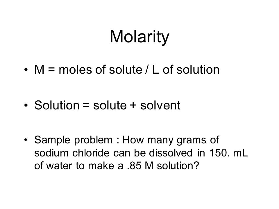 Molarity M = moles of solute / L of solution Solution = solute + solvent Sample problem : How many grams of sodium chloride can be dissolved in 150.
