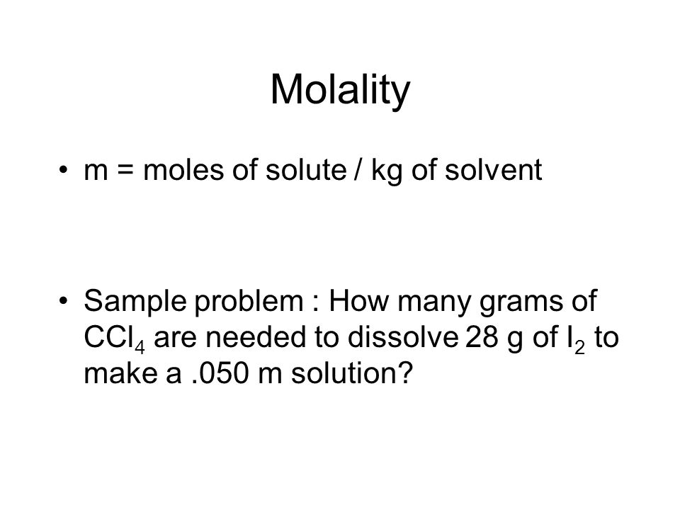 Molality m = moles of solute / kg of solvent Sample problem : How many grams of CCl 4 are needed to dissolve 28 g of I 2 to make a.050 m solution