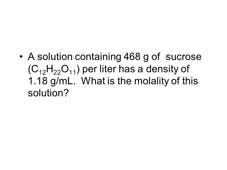 A solution containing 468 g of sucrose (C 12 H 22 O 11 ) per liter has a density of 1.18 g/mL.