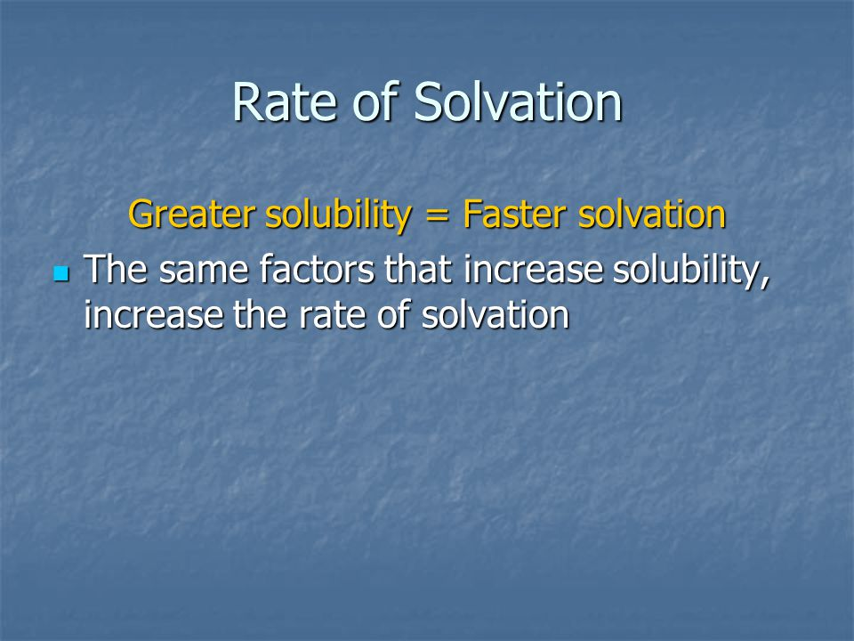 Rate of Solvation Greater solubility = Faster solvation The same factors that increase solubility, increase the rate of solvation The same factors that increase solubility, increase the rate of solvation