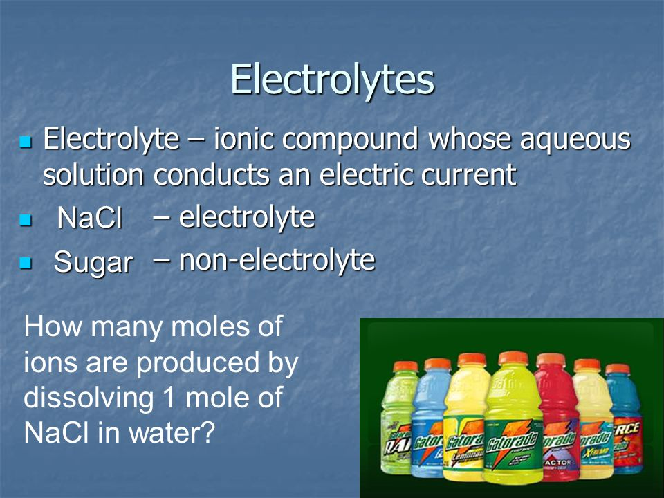 Electrolytes Electrolyte – ionic compound whose aqueous solution conducts an electric current Electrolyte – ionic compound whose aqueous solution conducts an electric current – electrolyte – electrolyte – non-electrolyte – non-electrolyte NaCl Sugar How many moles of ions are produced by dissolving 1 mole of NaCl in water