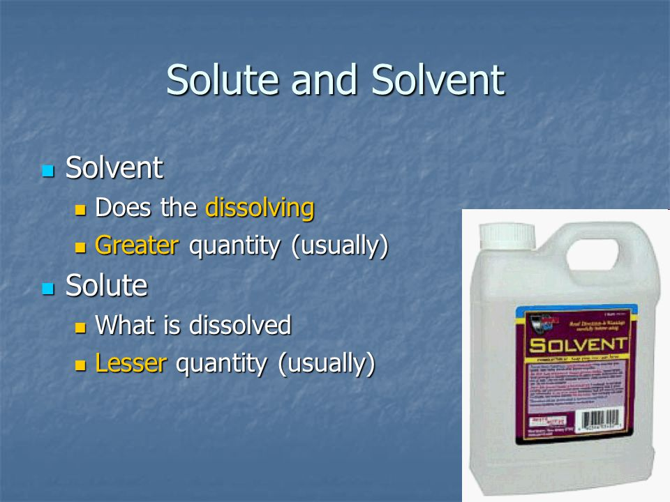 Solute and Solvent Solvent Solvent Does the dissolving Does the dissolving Greater quantity (usually) Greater quantity (usually) Solute Solute What is dissolved What is dissolved Lesser quantity (usually) Lesser quantity (usually)
