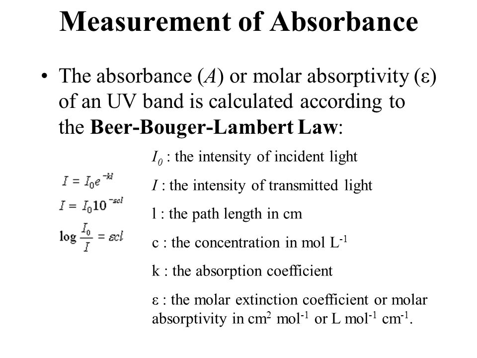 Measurement of Absorbance The absorbance (A) or molar absorptivity (ε) of an UV band is calculated according to the Beer-Bouger-Lambert Law: I 0 : the intensity of incident light I : the intensity of transmitted light l : the path length in cm c : the concentration in mol L -1 k : the absorption coefficient ε : the molar extinction coefficient or molar absorptivity in cm 2 mol -1 or L mol -1 cm -1.