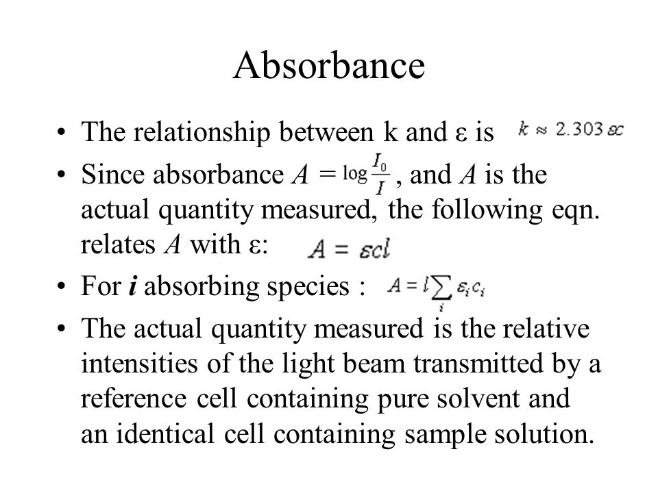 Absorbance The relationship between k and ε is Since absorbance A =, and A is the actual quantity measured, the following eqn.