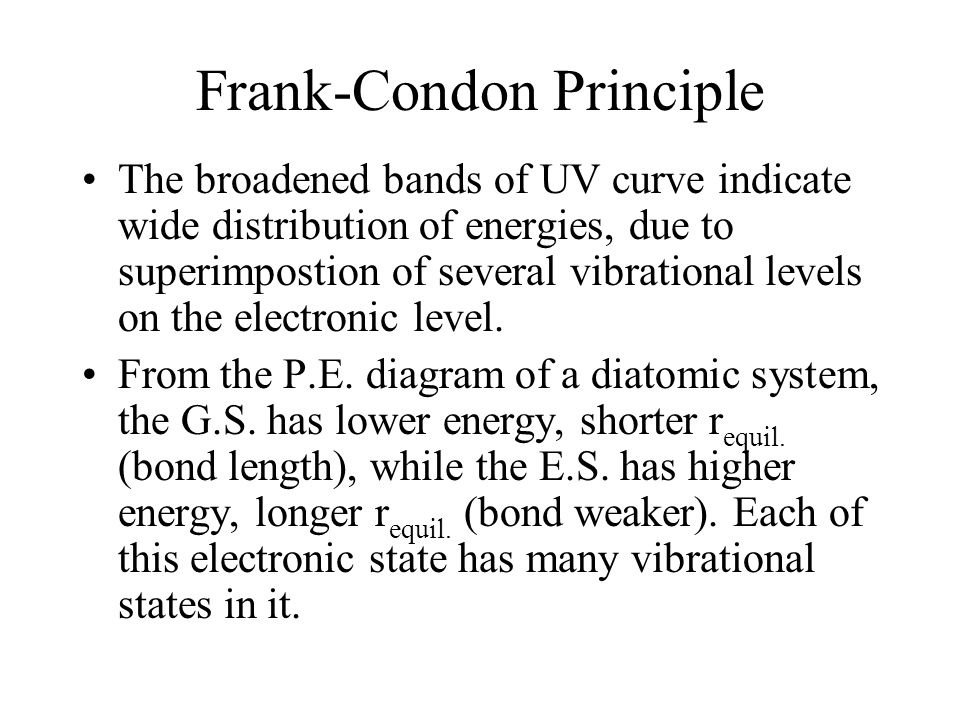 Frank-Condon Principle The broadened bands of UV curve indicate wide distribution of energies, due to superimpostion of several vibrational levels on the electronic level.