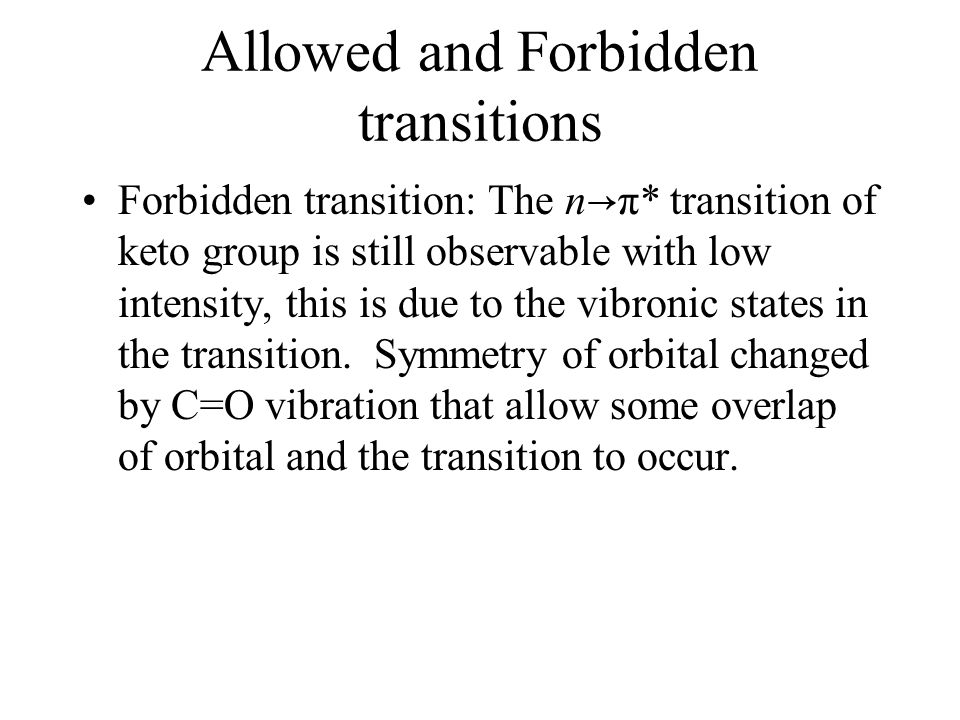 Allowed and Forbidden transitions Forbidden transition: The n → π* transition of keto group is still observable with low intensity, this is due to the vibronic states in the transition.