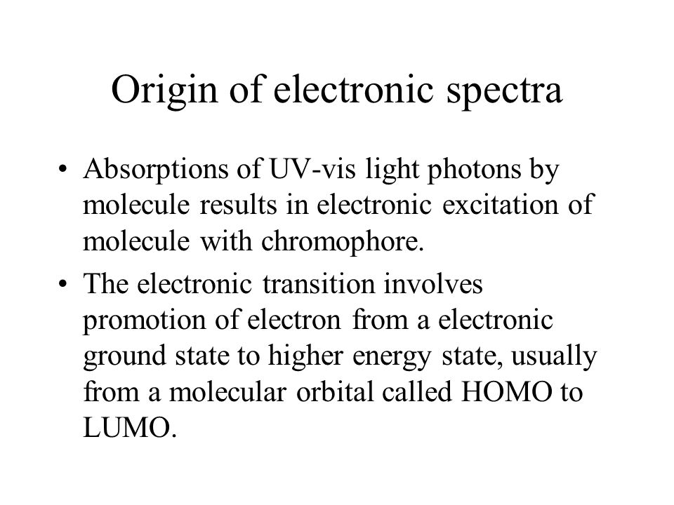 Origin of electronic spectra Absorptions of UV-vis light photons by molecule results in electronic excitation of molecule with chromophore.