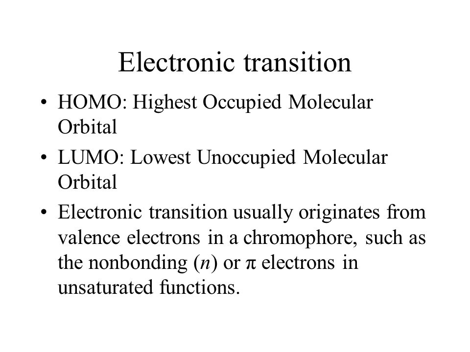 Electronic transition HOMO: Highest Occupied Molecular Orbital LUMO: Lowest Unoccupied Molecular Orbital Electronic transition usually originates from valence electrons in a chromophore, such as the nonbonding (n) or π electrons in unsaturated functions.