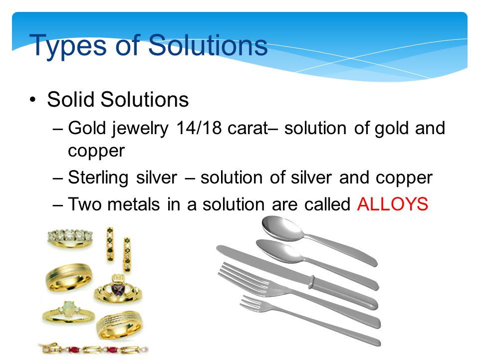 Types of Solutions Solid Solutions –Gold jewelry 14/18 carat– solution of gold and copper –Sterling silver – solution of silver and copper –Two metals in a solution are called ALLOYS