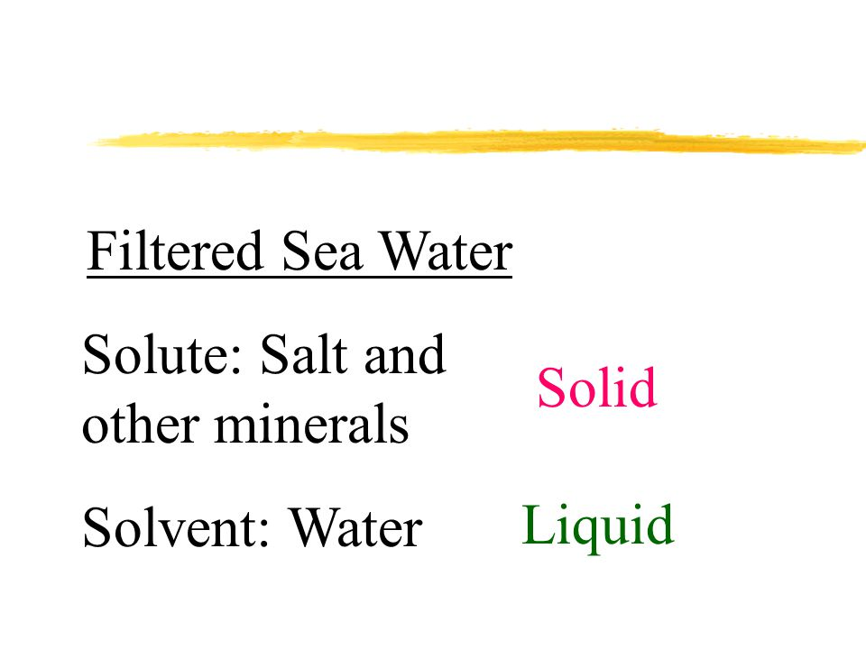 Filtered Sea Water Solute: Salt and other minerals Solvent: Water Solid Liquid