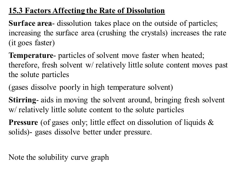 15.3 Factors Affecting the Rate of Dissolution Surface area- dissolution takes place on the outside of particles; increasing the surface area (crushing the crystals) increases the rate (it goes faster) Temperature- particles of solvent move faster when heated; therefore, fresh solvent w/ relatively little solute content moves past the solute particles (gases dissolve poorly in high temperature solvent) Stirring- aids in moving the solvent around, bringing fresh solvent w/ relatively little solute content to the solute particles Pressure (of gases only; little effect on dissolution of liquids & solids)- gases dissolve better under pressure.