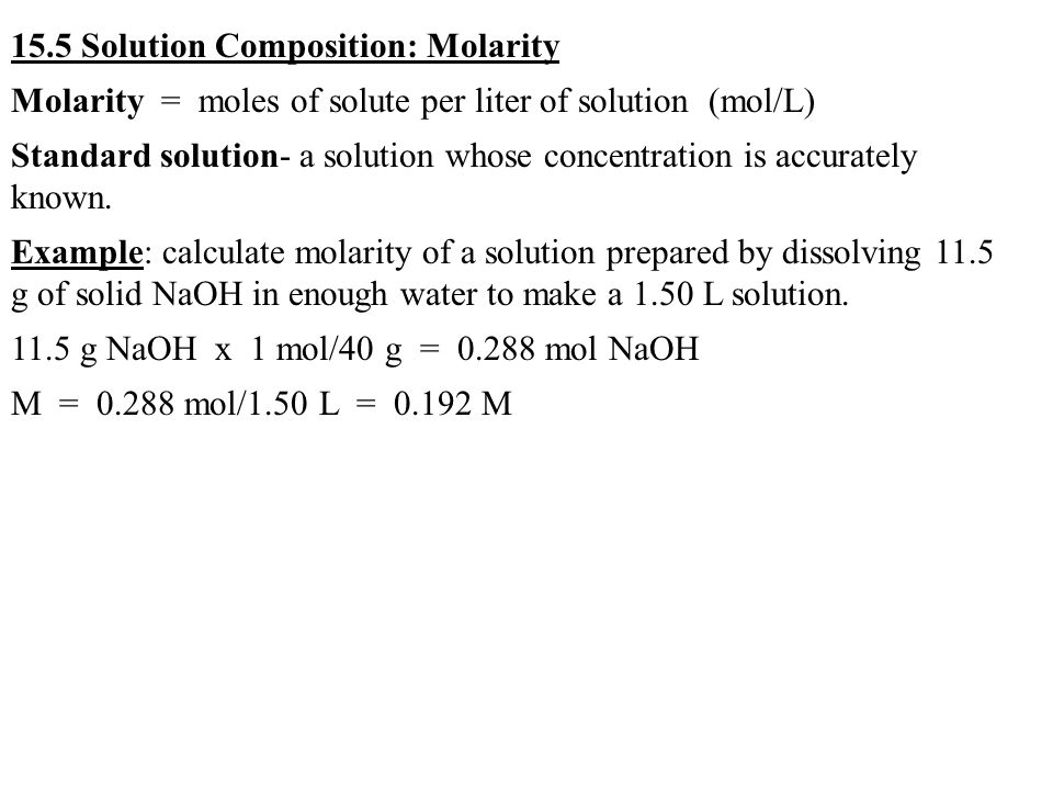 15.5 Solution Composition: Molarity Molarity = moles of solute per liter of solution (mol/L) Standard solution- a solution whose concentration is accurately known.