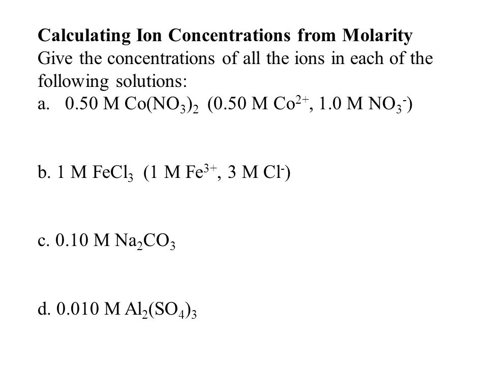 Calculating Ion Concentrations from Molarity Give the concentrations of all the ions in each of the following solutions: a.0.50 M Co(NO 3 ) 2 (0.50 M Co 2+, 1.0 M NO 3 - ) b.