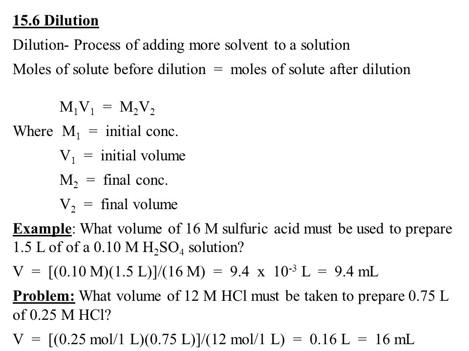 15.6 Dilution Dilution- Process of adding more solvent to a solution Moles of solute before dilution = moles of solute after dilution M 1 V 1 = M 2 V 2 Where M 1 = initial conc.