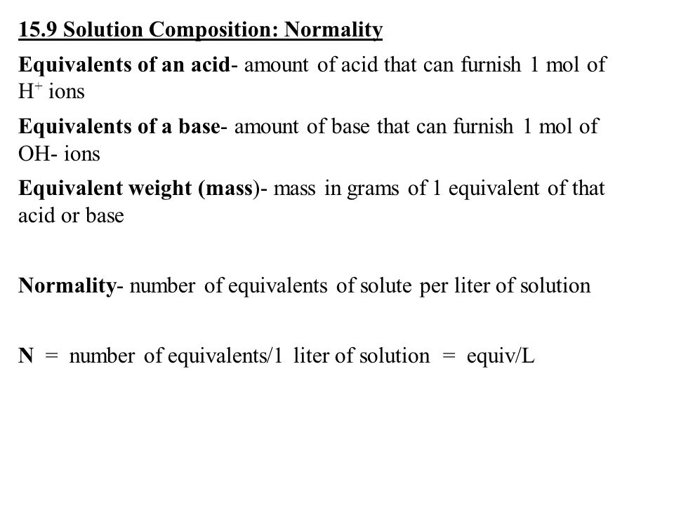 15.9 Solution Composition: Normality Equivalents of an acid- amount of acid that can furnish 1 mol of H + ions Equivalents of a base- amount of base that can furnish 1 mol of OH- ions Equivalent weight (mass)- mass in grams of 1 equivalent of that acid or base Normality- number of equivalents of solute per liter of solution N = number of equivalents/1 liter of solution = equiv/L