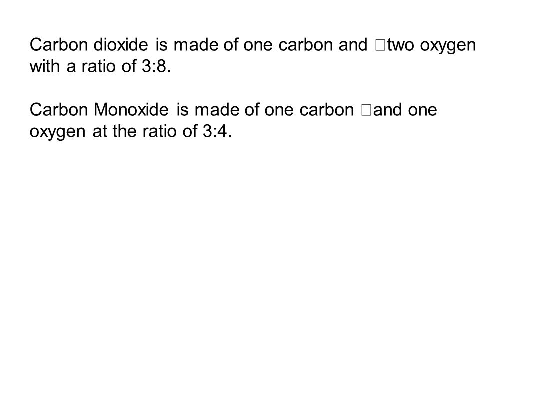 Carbon dioxide is made of one carbon and two oxygen with a ratio of 3:8.