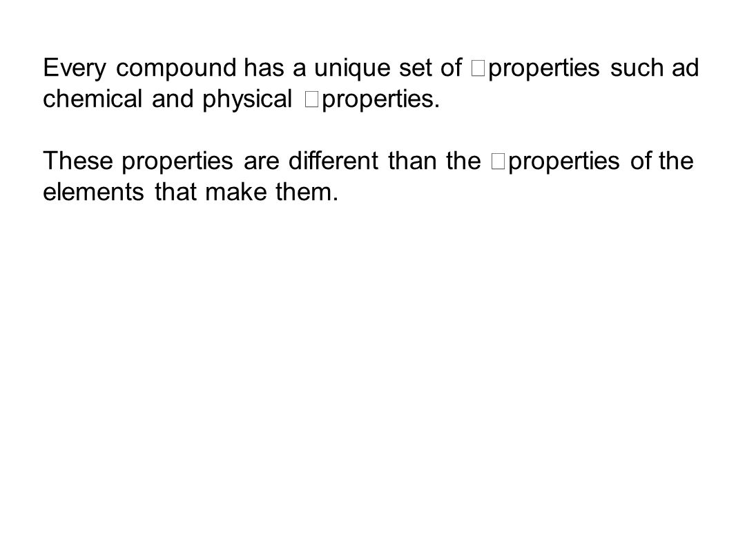 Every compound has a unique set of properties such ad chemical and physical properties.