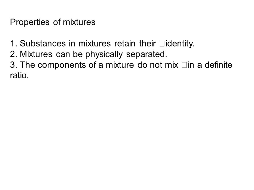 Properties of mixtures 1. Substances in mixtures retain their identity.