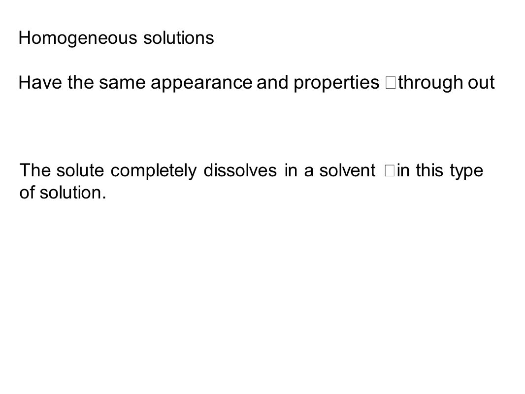 Homogeneous solutions H ave the same appearance and properties through out The solute completely dissolves in a solvent in this type of solution.
