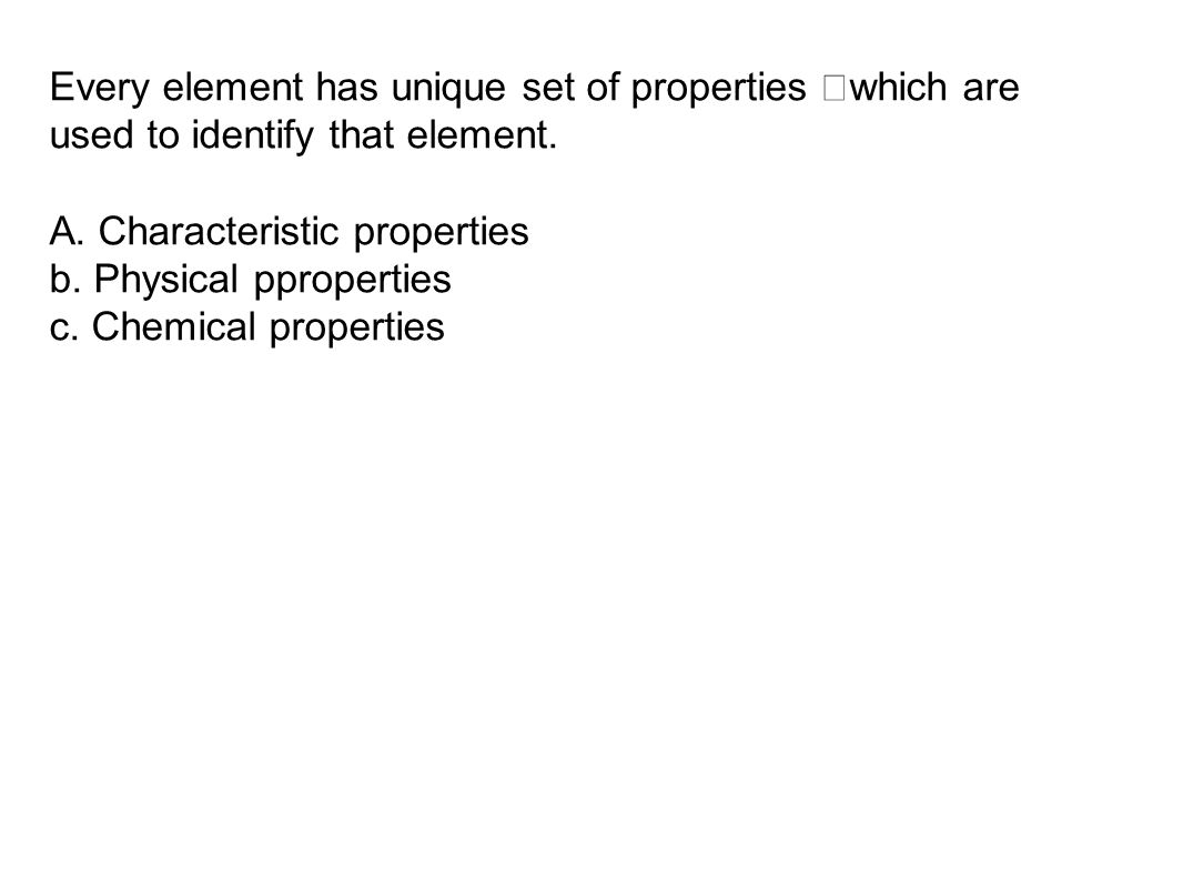 Every element has unique set of properties which are used to identify that element.