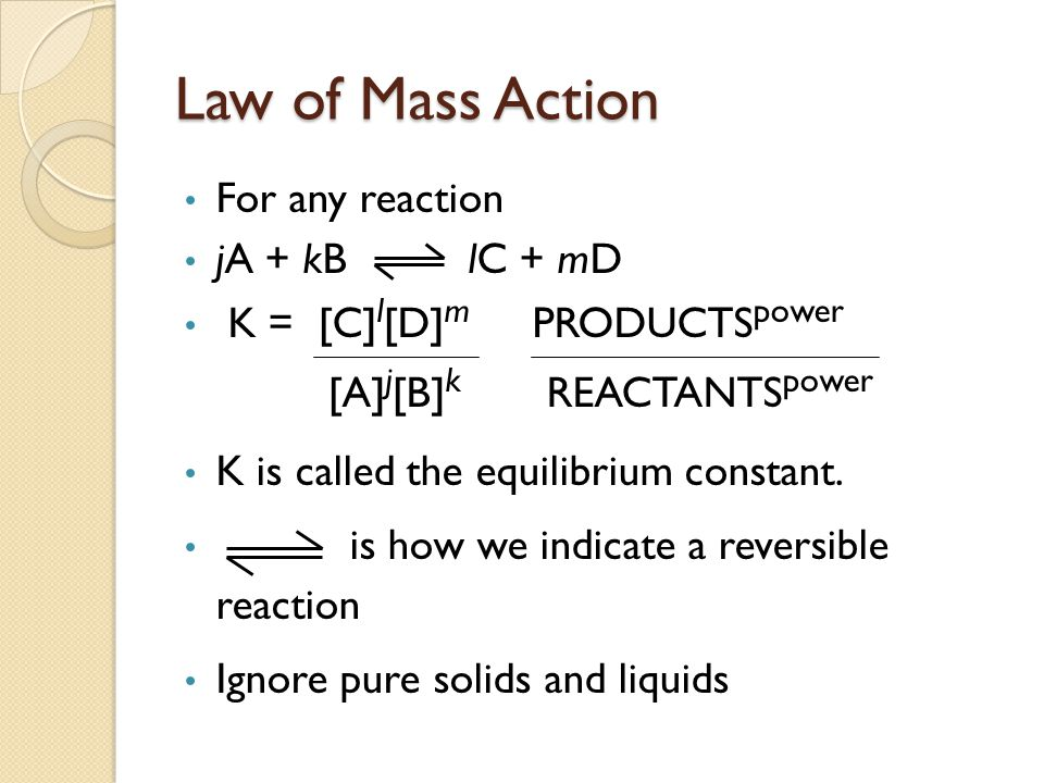 Law of Mass Action For any reaction jA + kB lC + mD K = [C] l [D] m PRODUCTS power [A] j [B] k REACTANTS power K is called the equilibrium constant.