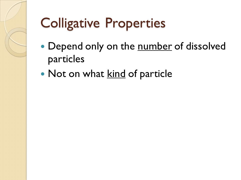 Colligative Properties Depend only on the number of dissolved particles Not on what kind of particle