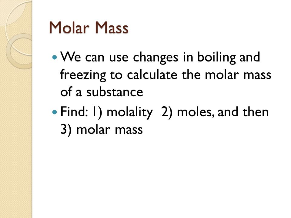 Molar Mass We can use changes in boiling and freezing to calculate the molar mass of a substance Find: 1) molality 2) moles, and then 3) molar mass