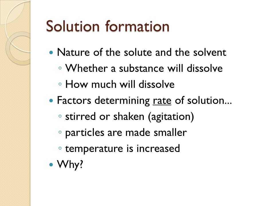 Solution formation Nature of the solute and the solvent ◦ Whether a substance will dissolve ◦ How much will dissolve Factors determining rate of solution...