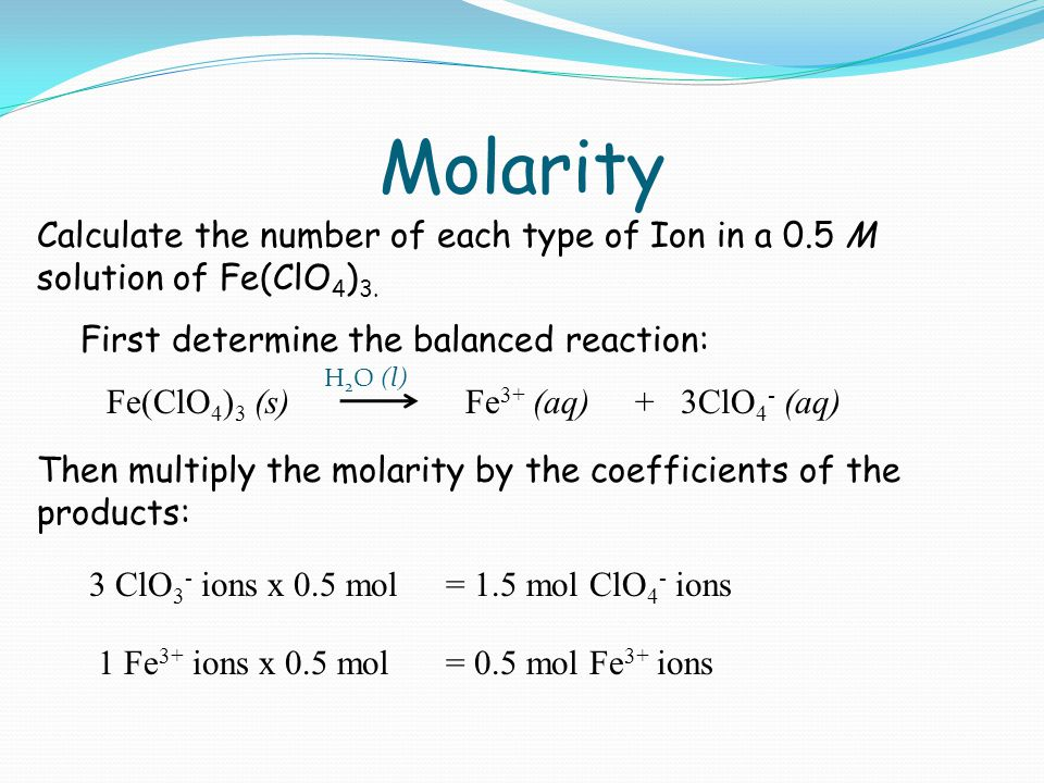 Molarity Calculate the number of each type of Ion in a 0.5 M solution of Fe(ClO 4 ) 3.