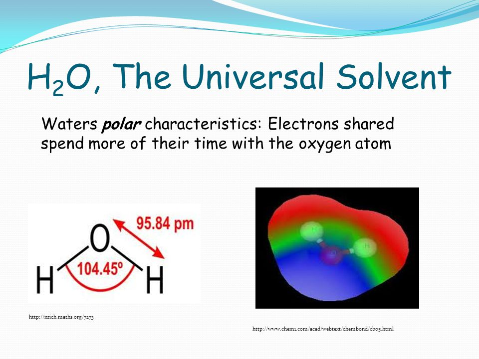 H 2 O, The Universal Solvent     Waters polar characteristics: Electrons shared spend more of their time with the oxygen atom
