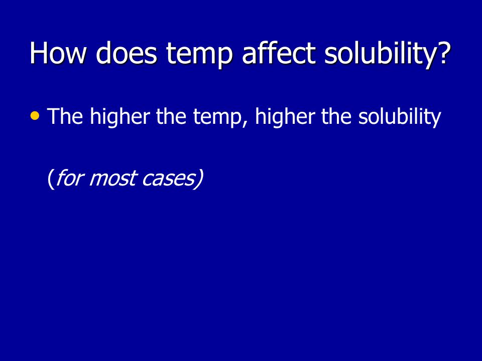 How does temp affect solubility The higher the temp, higher the solubility (for most cases)