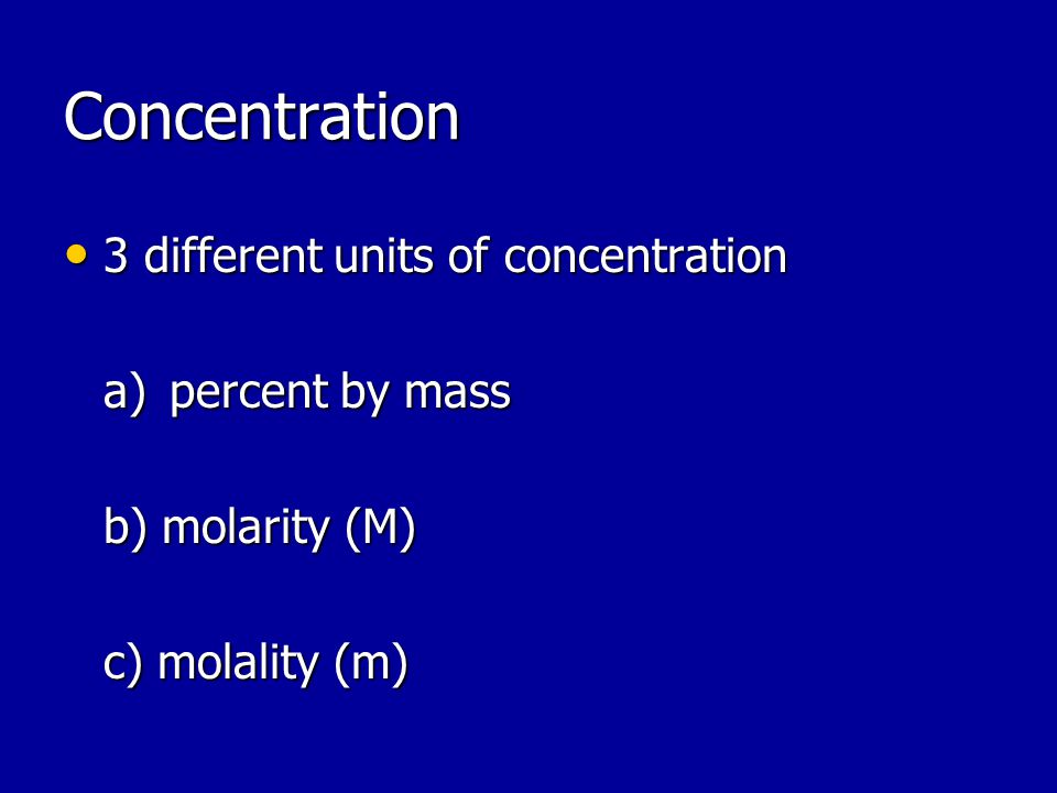 Concentration 3 different units of concentration 3 different units of concentration a)percent by mass b) molarity (M) c) molality (m)