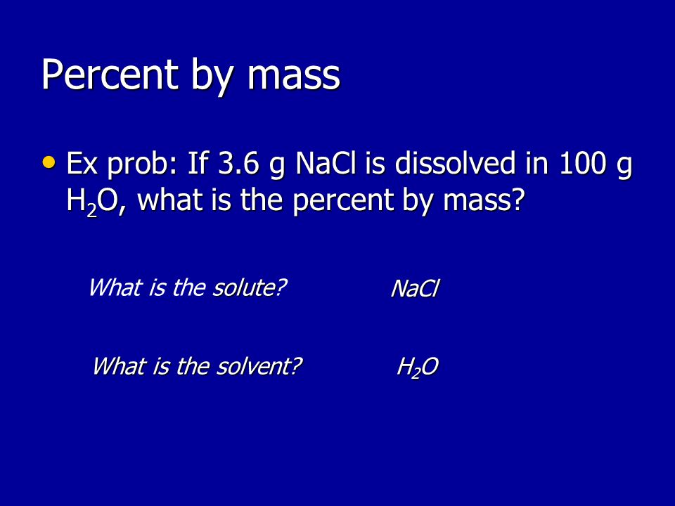 Percent by mass Ex prob: If 3.6 g NaCl is dissolved in 100 g H 2 O, what is the percent by mass.