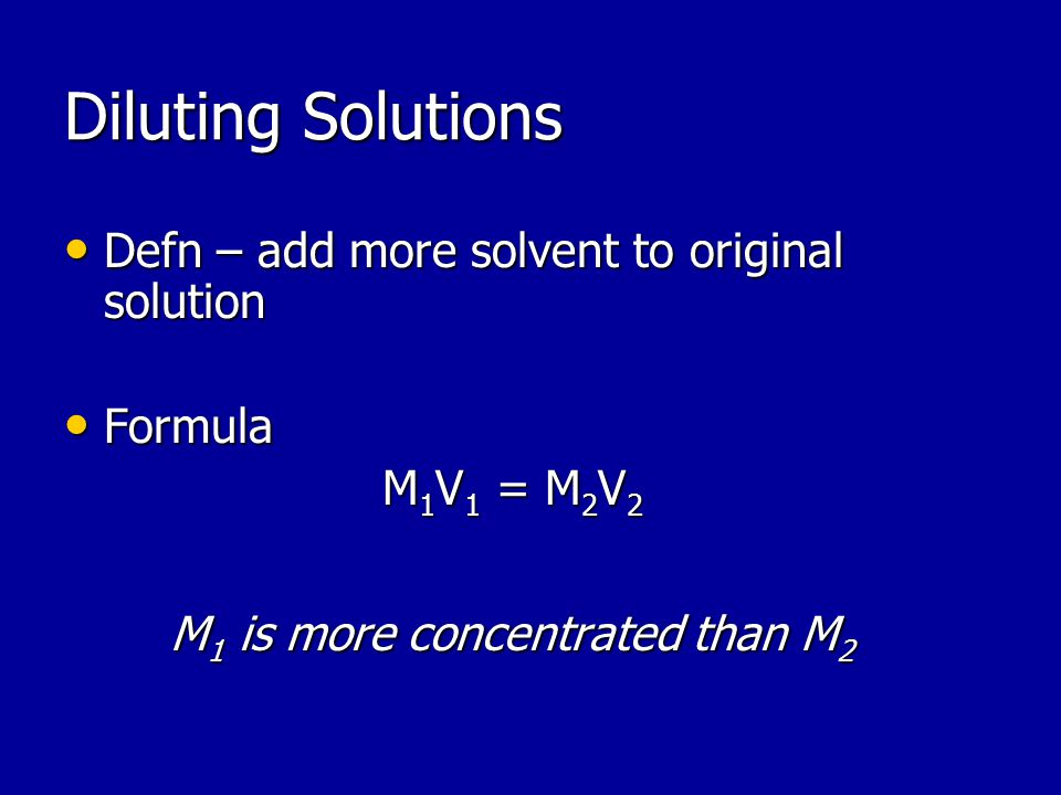 Diluting Solutions Defn – add more solvent to original solution Defn – add more solvent to original solution Formula Formula M 1 V 1 = M 2 V 2 M 1 is more concentrated than M 2