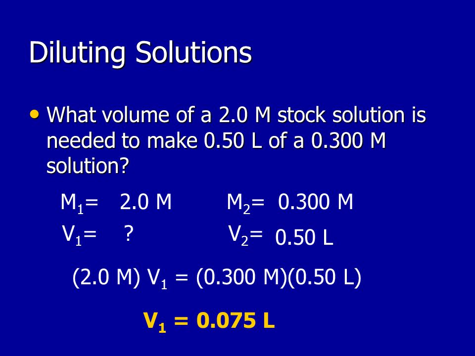 Diluting Solutions What volume of a 2.0 M stock solution is needed to make 0.50 L of a M solution.