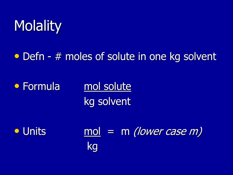 Molality Defn - # moles of solute in one kg solvent Defn - # moles of solute in one kg solvent Formulamol solute Formulamol solute kg solvent Unitsmol = m (lower case m) Unitsmol = m (lower case m) kg kg