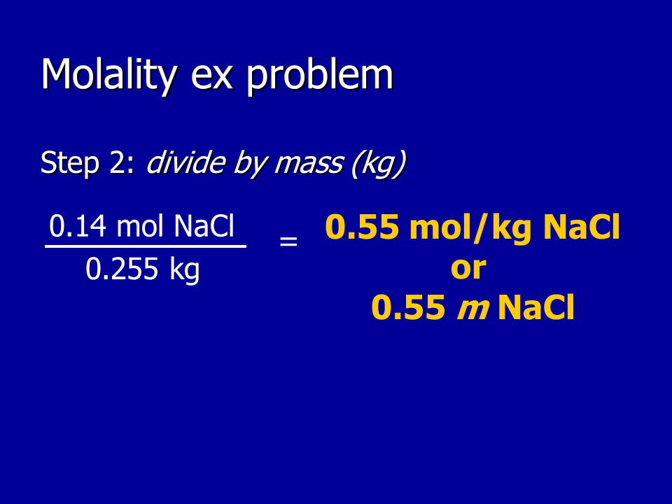 Molality ex problem Step 2: divide by mass (kg) 0.55 mol/kg NaCl or 0.55 m NaCl kg = 0.14 mol NaCl
