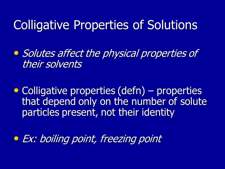 Colligative Properties of Solutions Solutes affect the physical properties of their solvents Solutes affect the physical properties of their solvents Colligative properties (defn) – properties that depend only on the number of solute particles present, not their identity Colligative properties (defn) – properties that depend only on the number of solute particles present, not their identity Ex: boiling point, freezing point Ex: boiling point, freezing point