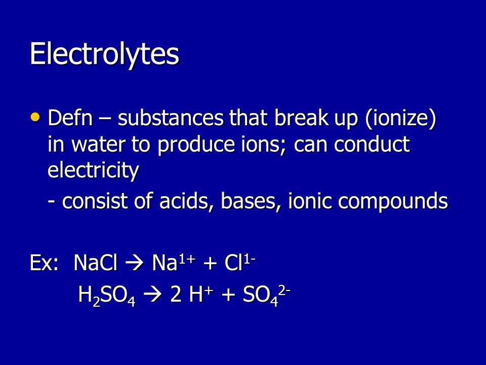 Electrolytes Defn – substances that break up (ionize) in water to produce ions; can conduct electricity Defn – substances that break up (ionize) in water to produce ions; can conduct electricity - consist of acids, bases, ionic compounds Ex: NaCl  Na 1+ + Cl 1- H 2 SO 4  2 H + + SO 4 2-