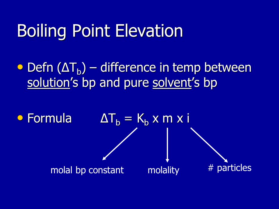 Boiling Point Elevation Defn (ΔT b ) – difference in temp between solution's bp and pure solvent's bp Defn (ΔT b ) – difference in temp between solution's bp and pure solvent's bp FormulaΔT b = K b x m x i FormulaΔT b = K b x m x i # particles molality molal bp constant