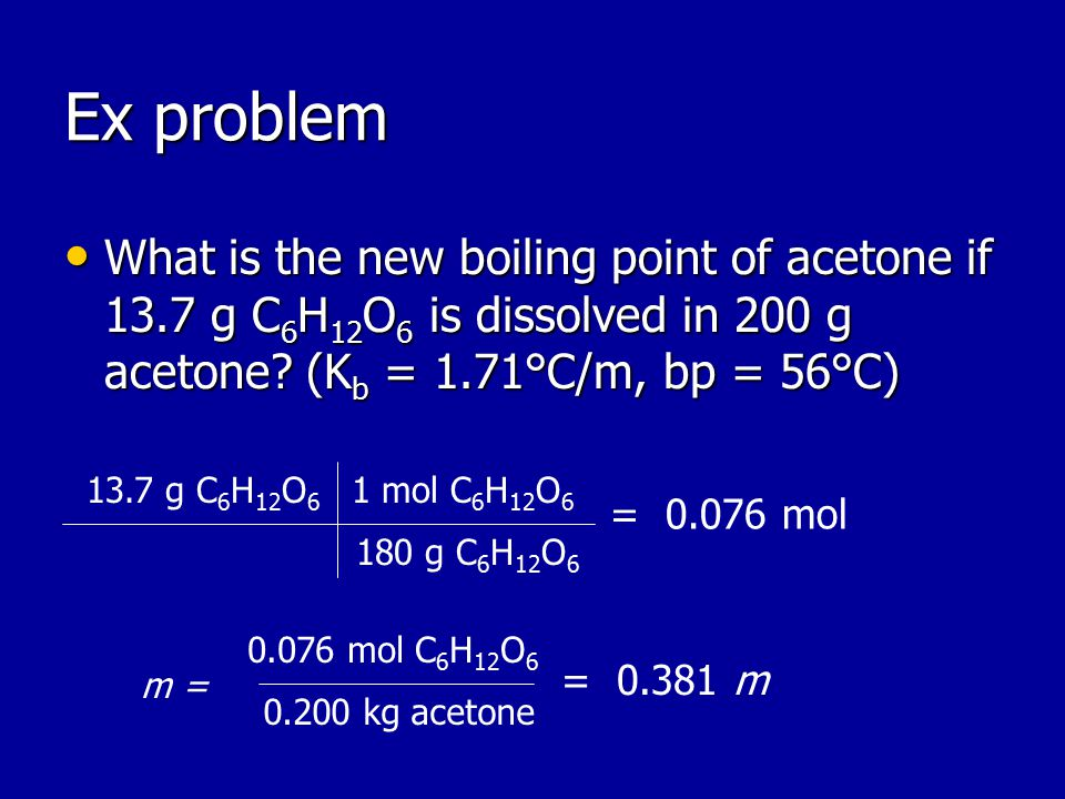 Ex problem What is the new boiling point of acetone if 13.7 g C 6 H 12 O 6 is dissolved in 200 g acetone.