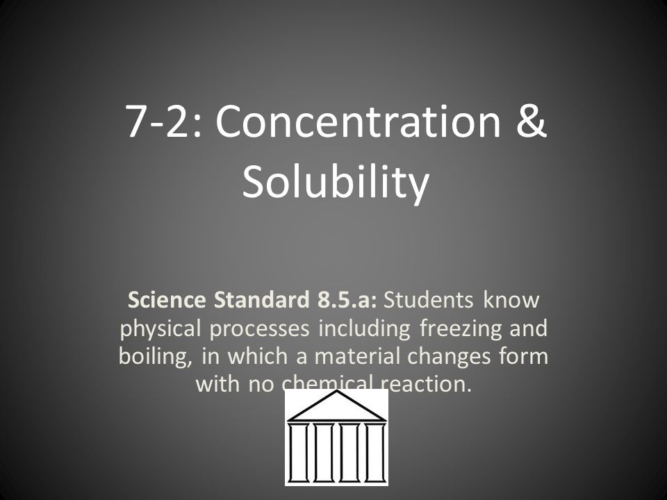 7-2: Concentration & Solubility Science Standard 8.5.a: Students know physical processes including freezing and boiling, in which a material changes form with no chemical reaction.