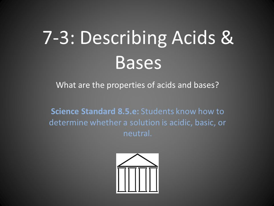 7-3: Describing Acids & Bases What are the properties of acids and bases.