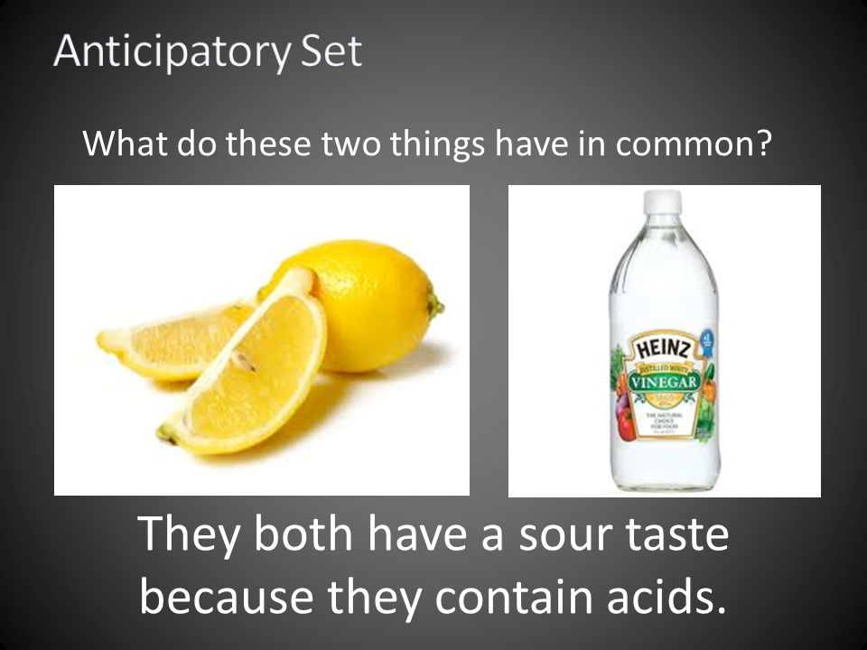 What do these two things have in common They both have a sour taste because they contain acids.