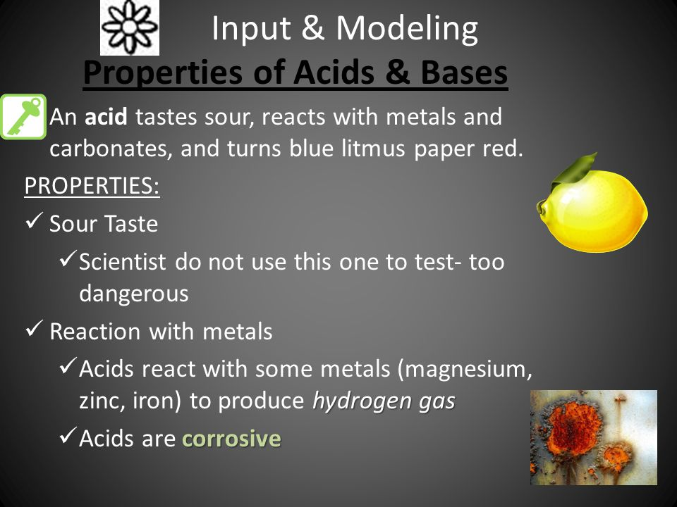 Input & Modeling Properties of Acids & Bases An acid tastes sour, reacts with metals and carbonates, and turns blue litmus paper red.