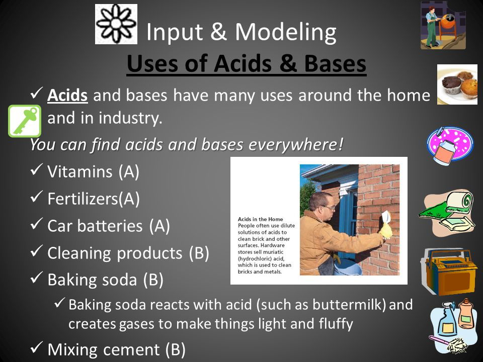 Input & Modeling Uses of Acids & Bases Acids and bases have many uses around the home and in industry.