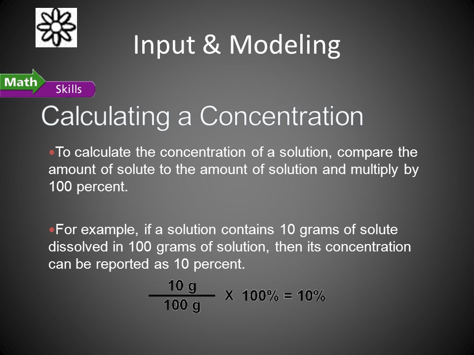 Input & Modeling To calculate the concentration of a solution, compare the amount of solute to the amount of solution and multiply by 100 percent.