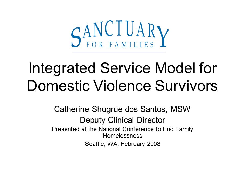 Integrated Service Model for Domestic Violence Survivors Catherine Shugrue dos Santos, MSW Deputy Clinical Director Presented at the National Conference to End Family Homelessness Seattle, WA, February 2008