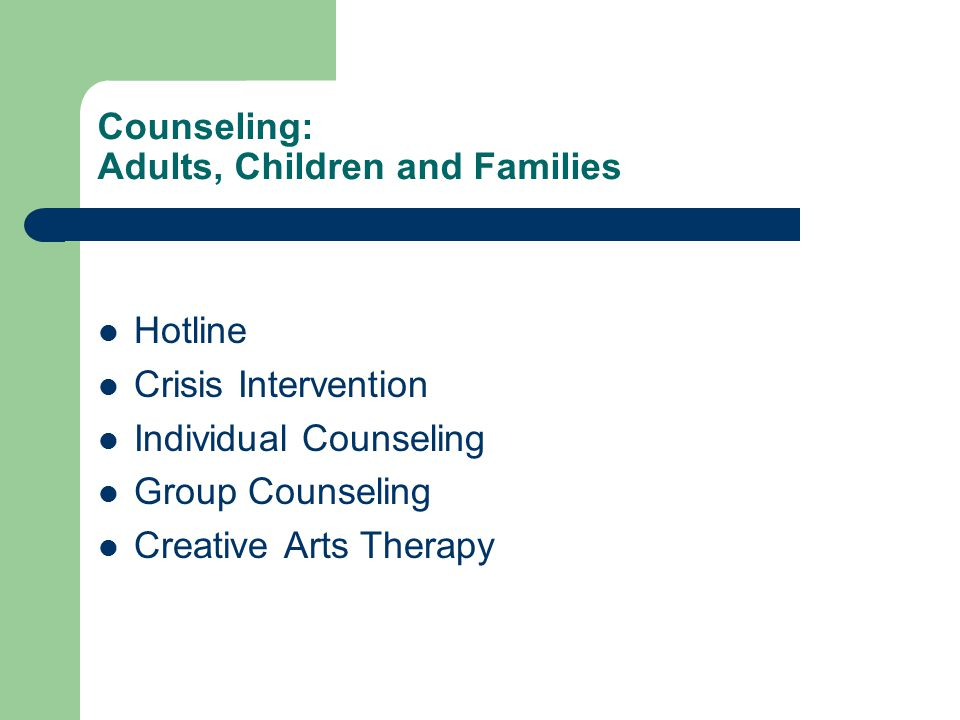 Counseling: Adults, Children and Families Hotline Crisis Intervention Individual Counseling Group Counseling Creative Arts Therapy