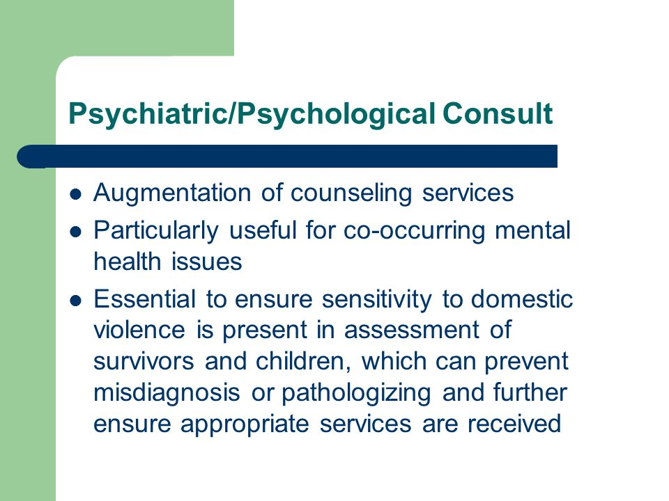 Psychiatric/Psychological Consult Augmentation of counseling services Particularly useful for co-occurring mental health issues Essential to ensure sensitivity to domestic violence is present in assessment of survivors and children, which can prevent misdiagnosis or pathologizing and further ensure appropriate services are received